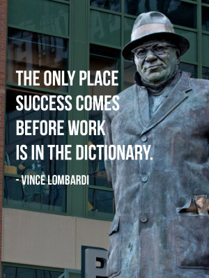 The only place success comes before work is in the dictionary. Vince ...