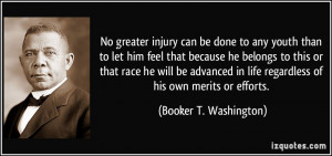No greater injury can be done to any youth than to let him feel that ...