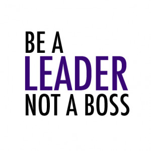 Why You Should Aim to Be a Better Leader, Not A Boss