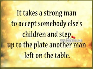 It takes a strong man to accept somebody else's children and step up ...