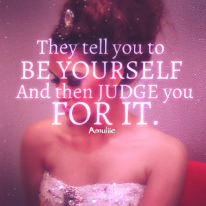 Be yourself nd forget those people who judge you