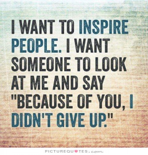 want to inspire people. I want someone to look at me and say ...