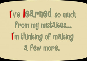 ve learned so much from my mistakes... I'm thinking of making a few ...