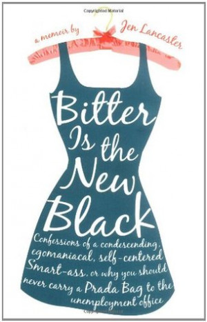 Bitter is the New Black: Confessions of a Condescending, Egomaniacal ...