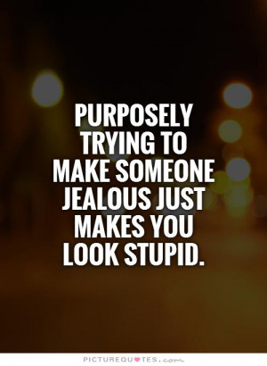 ... to make someone jealous just makes you look stupid. Picture Quote #1