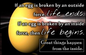 If an egg is broken by an outside force, life ends. If an egg is ...