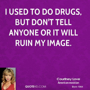 used to do drugs, but don't tell anyone or it will ruin my image.