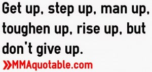 Get up, step up, man up, toughen up, rise up, but don't give up.