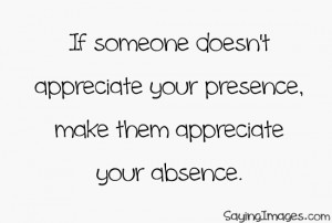 ... Doesn't Appreciate Your Presence, Make Them Appreciate Your Absence