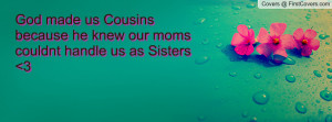 ... made us Cousins because he knew our moms couldnt handle us as Sisters