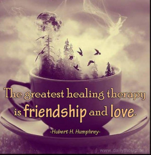 The greatest healing therapy is friendship and love