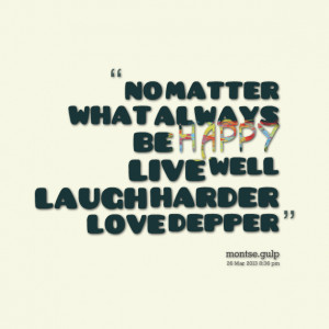 Quotes Picture: no matter what always be happy live well laugh harder ...