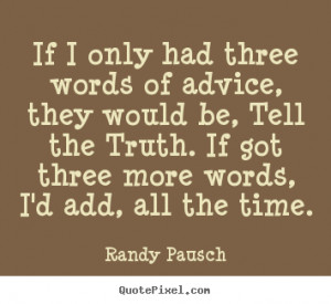Randy Pausch Quotes - If I only had three words of advice, they would ...