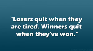 Losers quit when they're tired. Winners quit when they've won ...