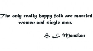 The only really happy folk are married women and single men ...