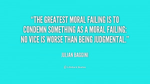 The greatest moral failing is to condemn something as a moral failing ...