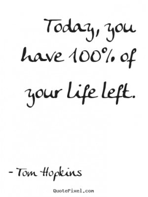 Tom Hopkins picture quotes - Today, you have 100% of your life left ...