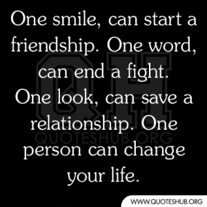 One smile, can start a friendship. One word, can end a fight. One look ...