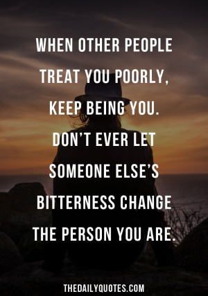 When other people treat you poorly, keep being you. Don't ever let ...