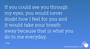 If you could see you through my eyes, you would never doubt how I feel ...