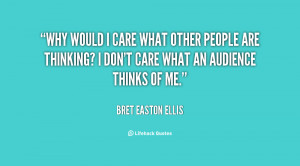 quote-Bret-Easton-Ellis-why-would-i-care-what-other-people-82317.png