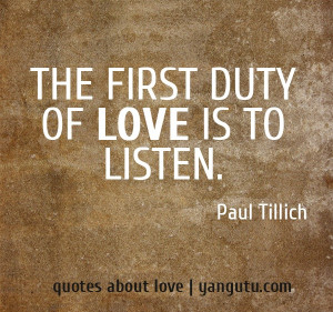 The first duty of love is to listen, ~ Paul Tillich