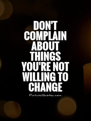 ... complain about things you're not willing to change Picture Quote #1