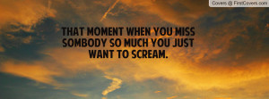 ... when you miss sombody so much you just want to scream. , Pictures