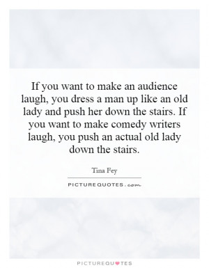 ... her down the stairs. If you want to make comedy writers laugh, you
