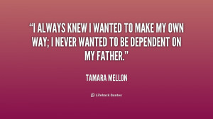 ... to make my own way; I never wanted to be dependent on my father