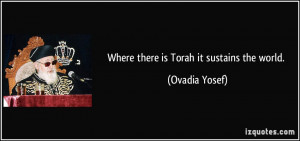 Where there is Torah it sustains the world. - Ovadia Yosef