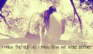 miss,you,quotes-sayings-I-miss-the-old-us-I-miss-how-we-were-before ...
