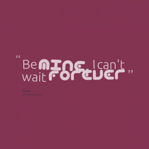 Quotes Picture: be mine, i can't wait forever