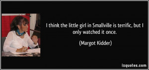 think the little girl in Smallville is terrific, but I only watched ...