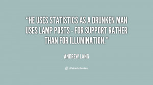 He uses statistics as a drunken man uses lamp posts - for support ...