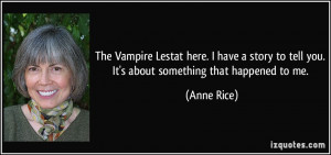 The Vampire Lestat here. I have a story to tell you. It's about ...