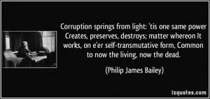 Corruption springs from light: 'tis one same power Creates, preserves ...