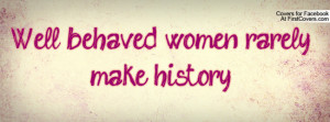 Well behaved women rarely make history Profile Facebook Covers
