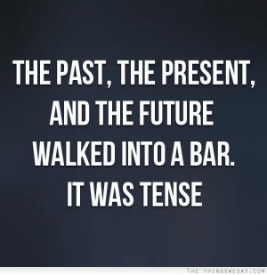 The past the present and the future walked into a bar it was tense