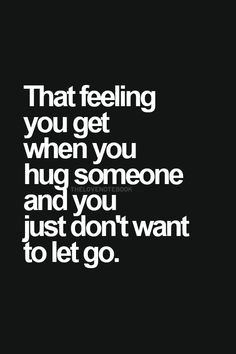 ... you get when you hug someone and you just don't want to let go
