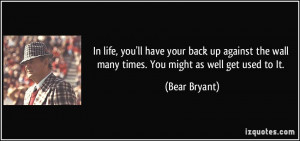 ... the wall many times. You might as well get used to It. - Bear Bryant