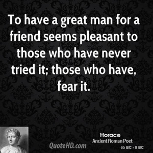 To have a great man for a friend seems pleasant to those who have ...