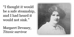 ... and I had heard it would not sink. -Margaret Devaney, Titanic survivor