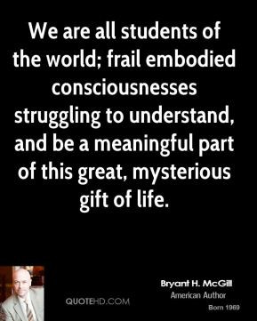 Bryant H. McGill - We are all students of the world; frail embodied ...