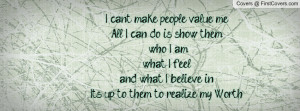 can't make people value me.All I can do is show them who I am,what I ...
