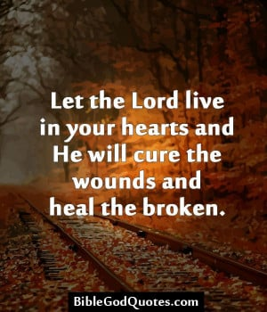 ... hearts and He will cure the wounds and heal the broken. BibleGodQuotes