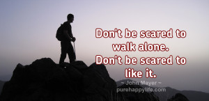 Don't be scared to walk alone. Don't be scared to like it.