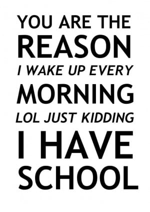 ... reason I wake up every morning, LOL just kidding i have school. Quotes