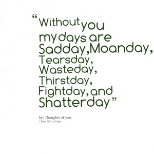 Quotes Picture: without you my days are sadday,moanday, tearsday ...