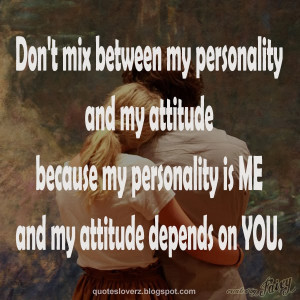 mix between my personality and my attitude because my personality ...